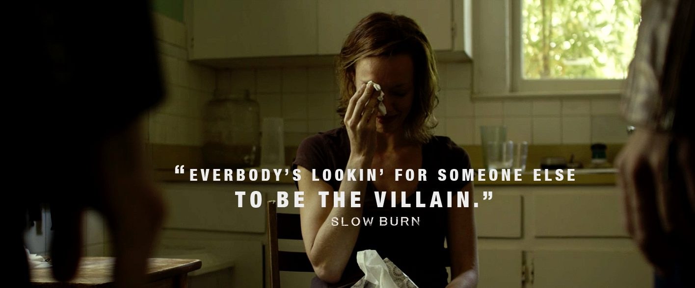 """Slow Burn - """"Everybody's lookin' for someone else to be the villan."""""""